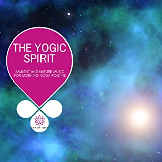 The Yogic Spirit - Ambient And Nature Music For Morning Yoga Routine