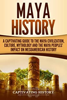 Maya History: A Captivating Guide to the Maya Civilization, Culture, Mythology, and the Maya Peoples' Impact on Mesoameric...