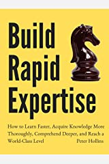 Build Rapid Expertise: How to Learn Faster, Acquire Knowledge More Thoroughly, Comprehend Deeper, and Reach a World-Class Level [Second Edition] (Learning how to Learn Book 8) Kindle Edition