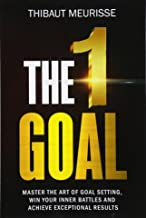 The One Goal: Master the Art of Goal Setting, Win Your Inner Battles, And Achieve Exceptional Results (Free Workbook Included) (Volume 2)