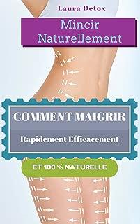 Mincir Naturellement: Comment Maigrir Rapidement Efficacement Et 100 % Naturelle (French Edition)