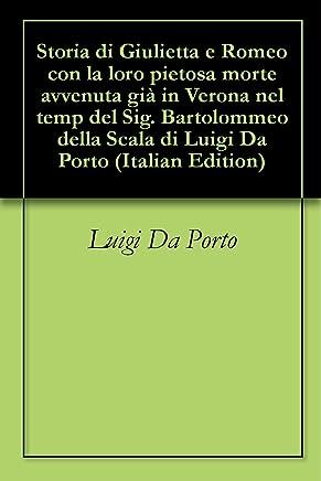 Storia di Giulietta e Romeo con la loro pietosa morte avvenuta già in Verona nel temp del Sig. Bartolommeo della Scala di Luigi Da Porto