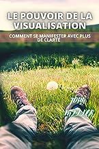 LE POUVOIR DE LA VISUALISATION: Comment se manifester avec plus de clarté