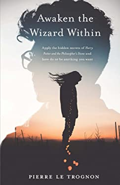 Awaken the wizard within: Apply the hidden secrets of Harry Potter and the Philosopher's stone and have, do or be anything you want