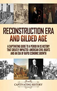 Reconstruction Era and Gilded Age: A Captivating Guide to a Period in US History That Greatly Impacted American Civil Righ...