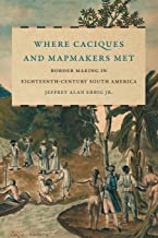 Where Caciques and Mapmakers Met: Border Making in Eighteenth-Century South America (David J. Weber in the New Borderlands History)