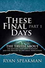 These Final Days: Part 1 - The Truth about the Rapture, the Four Horsemen, and the Prelude to the Great Tribulation
