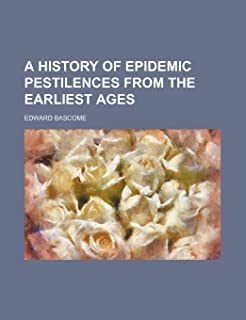 A History of Epidemic Pestilences from the Earliest Ages