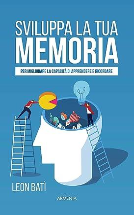 Sviluppa la tua memoria: Per migliorare la capacità di apprendere e ricordare