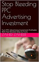 Stop Bleeding PPC Advertising Investment: Turn PPC Advertising Investment Profitable With Few Reliable Steps & Tricks (Digital Advertising) (English Edition)