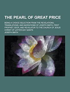 The Pearl of Great Price; Being a Choice Selection from the Revelations, Translations, and Narrations of Joseph Smith, Fir...