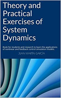 Theory and Practical Exercises of System Dynamics: Book for students and research to learn the applications of nonlinear and feedback control simulation models. (System Thinking 2019)