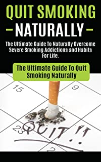 Quit Smoking: The Ultimate Guide To Naturally Overcome Severe Smoking Addictions and Habits For Life (How to Quit Smoking ...