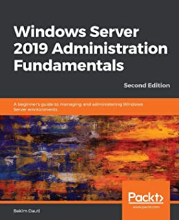 Windows Server 2019 Administration Fundamentals - Second Edition: A beginner's guide to managing and administering Windows...