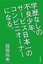 表紙: 学歴なしの不良少年、サービス日本一のコンビニオーナーになる。 (角川書店単行本) | 服部 玲央