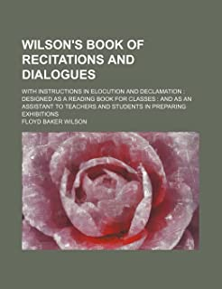 Wilson's Book of Recitations and Dialogues; With Instructions in Elocution and Declamation Designed as a Reading Book for ...