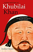A Brief History of Khubilai Khan: Lord of Xanadu, Founder of the Yuan Dynasty, Emperor of China