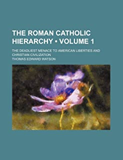 The Roman Catholic Hierarchy (Volume 1); The Deadliest Menace to American Liberties and Christian Civilization