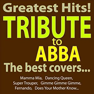 Greatest Hits - Abba Tribute - the Best Covers... (Mamma Mia, Dancing Queen, Super Trouper, Gimme Gimme Gimme, Fernando, Does Your Mother Know...)
