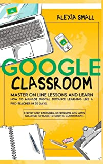 Google Classroom: Master on line lessons and learn how to manage digital distance learning like a pro-teacher in 30 days. ...