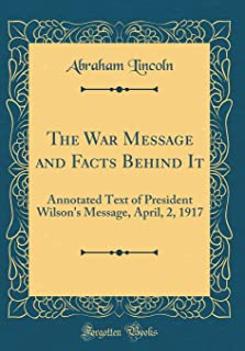 The War Message and Facts Behind It: Annotated Text of President Wilson's Message, April, 2, 1917 (Classic Reprint)