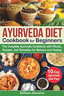 Ayurveda Diet Cookbook for Beginners: The Complete Ayurveda Guidebook with Rituals, Recipes, and Remedies for Balance and ...