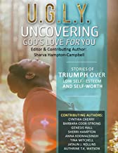 U.G.L.Y:Uncovering God's Love for You: Stories of Triumph Over Low-Self Esteem & Self-worth