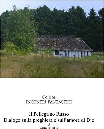 Il Pellegrino Russo - Dialogo sulla preghiera e sullamore di Dio (Incontri fantastici)