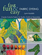 Fast, Fun & Easy Fabric Dyeing: Create Colorful Fabric for Quilts, Crafts & Wearables