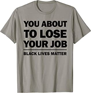 You About to Lose Your Job Black Lives Matter T-Shirt