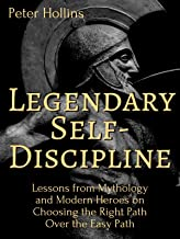 Legendary Self-Discipline: Lessons from Mythology and Modern Heroes on Choosing the Right Path Over the Easy Path (Live a ...