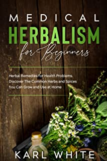 MEDICAL HERBALISM for Beginners: Herbal Remedies for Health Problems Discover The Common Herbs and Spices You Can Grow and...