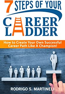 7 Steps of Your Career Ladder: How to Create Your Own Successful Career Path Like a Champion!