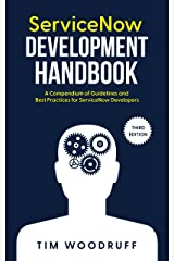"""ServiceNow Development Handbook - Third Edition: A compendium of ServiceNow """"NOW"""" platform development and architecture pro-tips, guidelines, and best practices Kindle Edition"""