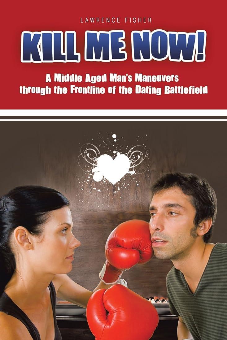 考案する祝福する七時半Kill Me Now!: A Middle Aged Man's Maneuvers Through the Frontline of the Dating Battlefield