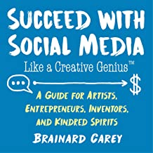 Succeed with Social Media Like a Creative Genius: A Guide for Artists, Entrepreneurs, Inventors, and Kindred Spirits