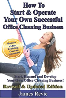 How To Start and Operate Your Own Successful Office Cleaning Business: Start, Expand and Develop Your Own Office Cleaning Business