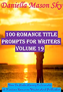 100 Romance Title Prompts For Writers Volume 19: How To Make Money Online As A Fiction Romance Writer And Publisher (Romance Kindle Publishing Series).