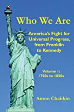 Who We Are: America's Fight for Universal Progress, from Franklin to Kennedy: Volume I - 1750s to 1850s