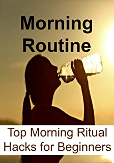 Morning Routine:  Top Morning Ritual Hacks for Beginners: (Morning Ritual, Morning Miracle, Power of Habit, Happiness, Yoga, Aerobics) (English Edition)