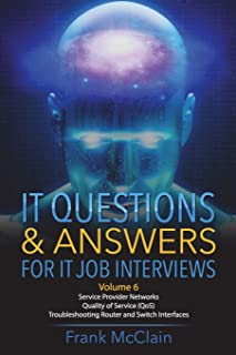 IT Questions & Answers For IT Job Interviews (Service Provider Networks / Quality of Service (QoS) / Troubleshooting Router and Switch Interfaces) (Volume 6)