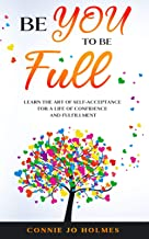 Be YOU to be Full: Learn the Art of Self-Acceptance for a Life of Confidence and Fulfillment