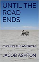 UNTIL THE ROAD ENDS: CYCLING THE AMERICAS (A World Tour by Bicycle Book 1)