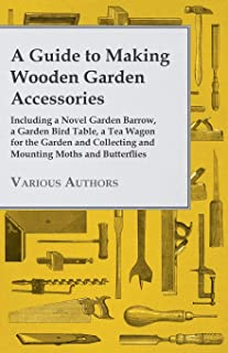 A Guide to Making Wooden Garden Accessories - Including A Novel Garden Barrow, A Garden Bird Table, A Tea Wagon for the Ga...