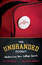 The Unbranded Student | Reclaiming Your College Search - Pick the right college & Empower your university selection: - Improves Happiness, Lower Debt - 2020 Search Guide