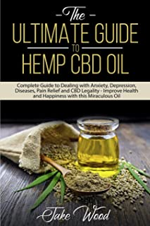 The Ultimate Guide to Hemp CBD Oil: Complete Guide to Dealing with Anxiety, Depression, Diseases, Pain Relief and CBD Legality - Improve Health and Happiness with this Miraculous Oil