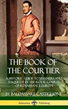 The Book of the Courtier: A Historic Guide to Manners and Etiquette in the Royal Courts of Renaissance Europe (Hardcover)