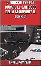 5 TRUCCHI PER FAR DURARE LE CARTUCCE DELLA STAMPANTE IL DOPPIO! (Italian Edition)