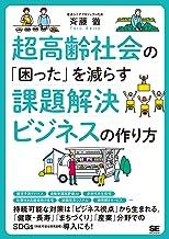 表紙: 超高齢社会の「困った」を減らす課題解決ビジネスの作り方   斉藤徹