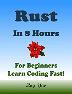 RUST Programming Language. In 8 Hours, For Beginners, Learn Coding Fast! Rust Crash Course, Rust QuickStart eBook, A Tutorial Book With Tests And Answers ... Ultimate Beginner's Guide! (English Edition)